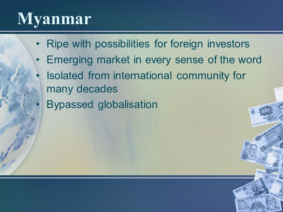 Myanmar Ripe with possibilities for foreign investors Emerging market in every sense of the word Isolated from international community for many decades Bypassed globalisation