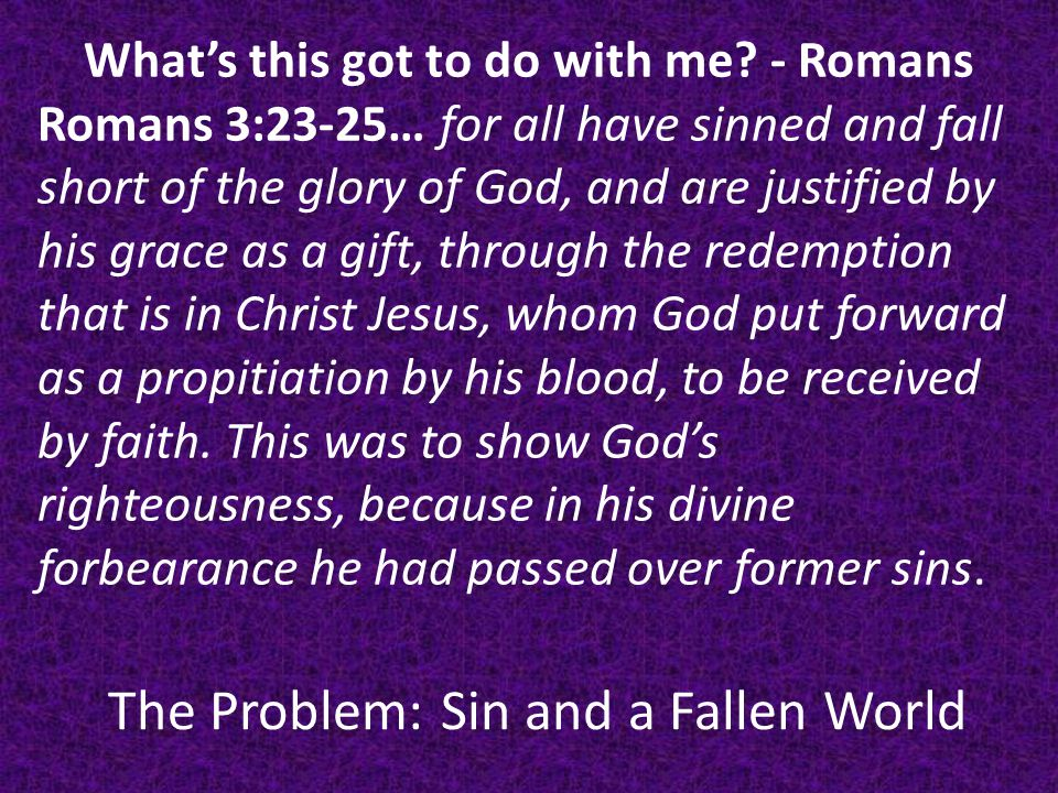 The Problem: Sin and a Fallen World What's this got to do with me.