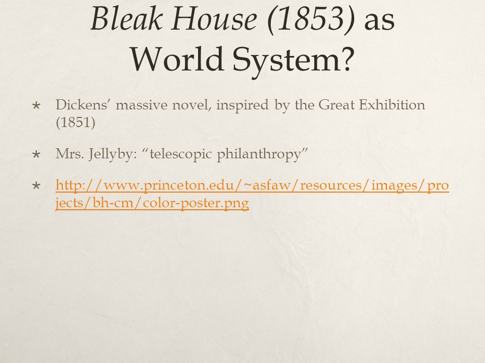 "Bleak House (1853) as World System?  Dickens' massive novel, inspired by the Great Exhibition (1851)  Mrs. Jellyby: ""telescopic philanthropy""  http"