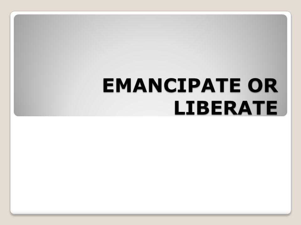 EMANCIPATE OR LIBERATE