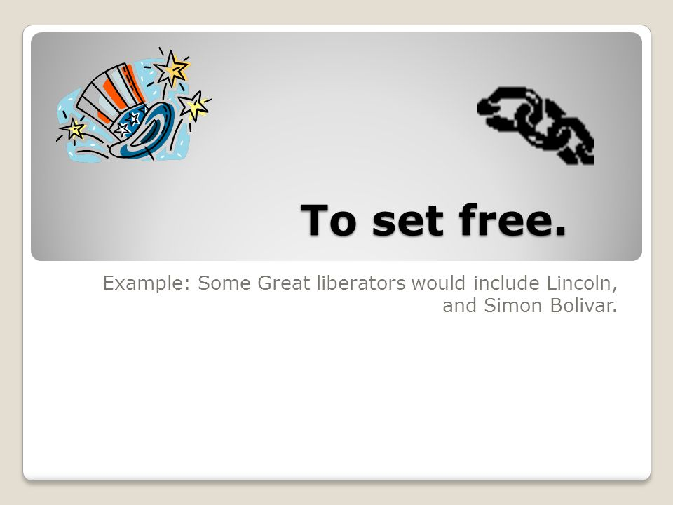 To set free. Example: Some Great liberators would include Lincoln, and Simon Bolivar.