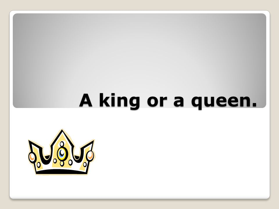 A king or a queen.