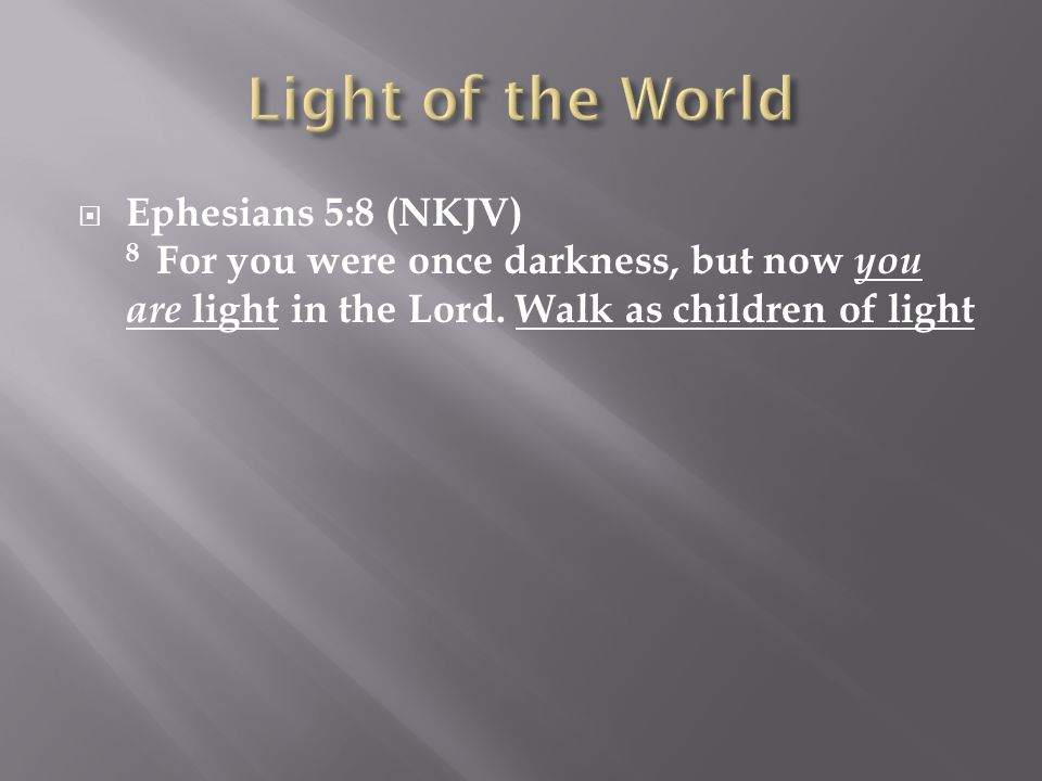  Ephesians 5:8 (NKJV) 8 For you were once darkness, but now you are light in the Lord.