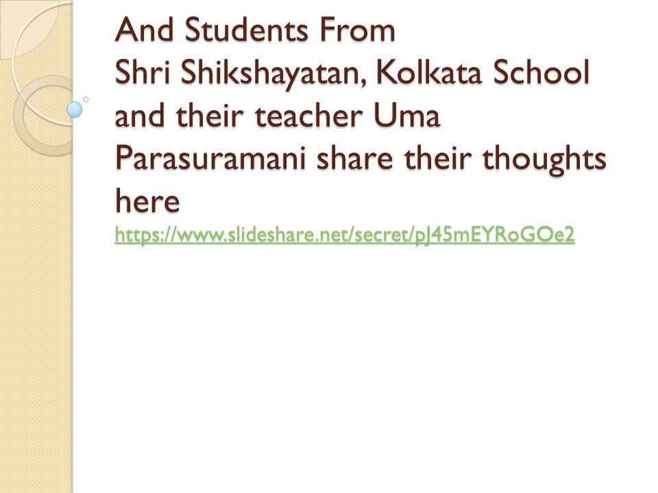 And Students From Shri Shikshayatan, Kolkata School and their teacher Uma Parasuramani share their thoughts here https://www.slideshare.net/secret/pJ45mEYRoGOe2 https://www.slideshare.net/secret/pJ45mEYRoGOe2