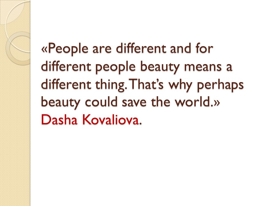 «People are different and for different people beauty means a different thing.