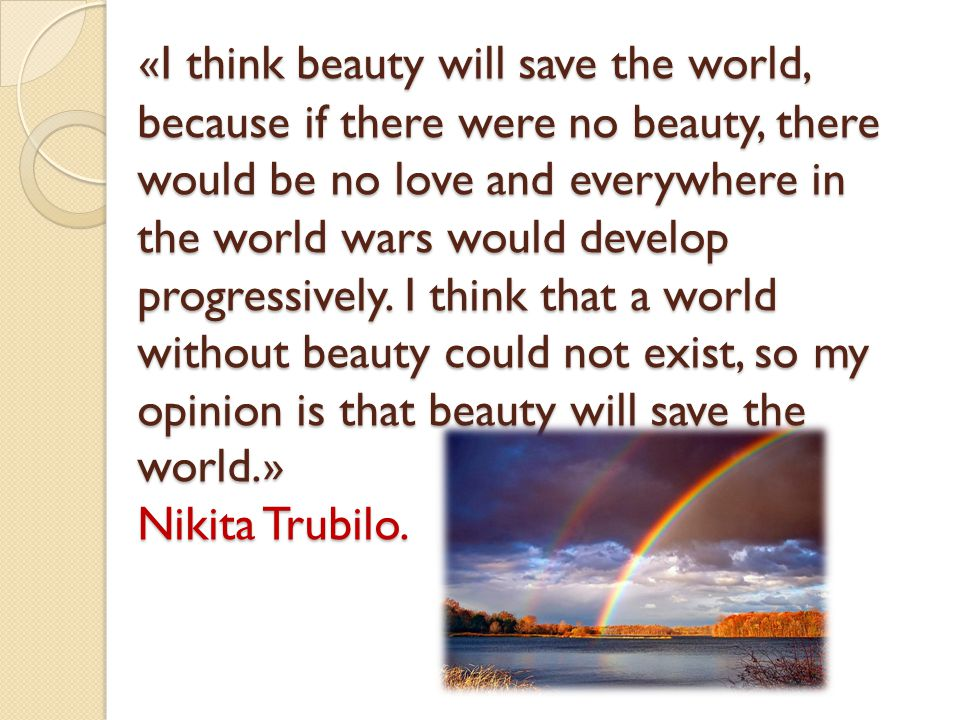 «I think beauty will save the world, because if there were no beauty, there would be no love and everywhere in the world wars would develop progressively.