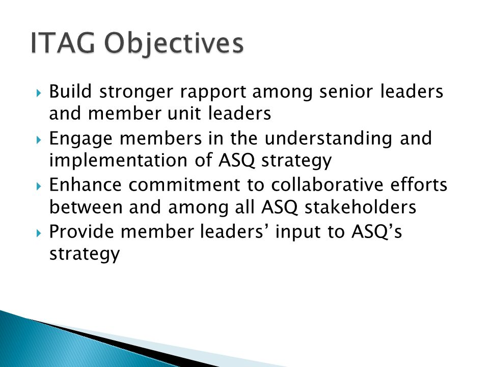  Build stronger rapport among senior leaders and member unit leaders  Engage members in the understanding and implementation of ASQ strategy  Enhance commitment to collaborative efforts between and among all ASQ stakeholders  Provide member leaders' input to ASQ's strategy