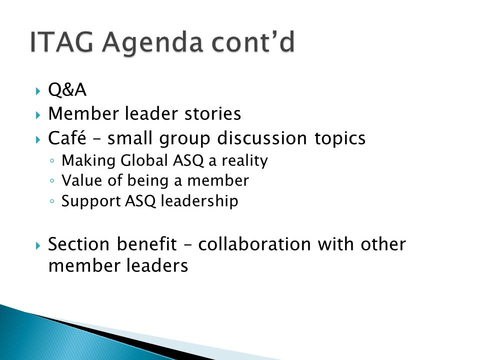  Q&A  Member leader stories  Café – small group discussion topics ◦ Making Global ASQ a reality ◦ Value of being a member ◦ Support ASQ leadership  Section benefit – collaboration with other member leaders
