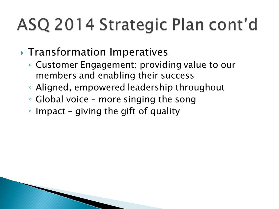  Transformation Imperatives ◦ Customer Engagement: providing value to our members and enabling their success ◦ Aligned, empowered leadership throughout ◦ Global voice – more singing the song ◦ Impact – giving the gift of quality