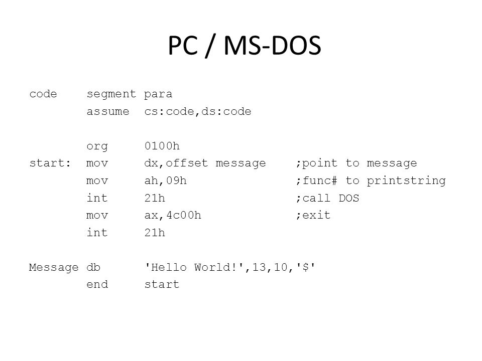 PC / MS-DOS code segment para assume cs:code,ds:code org 0100h start: mov dx,offset message ;point to message mov ah,09h ;func# to printstring int 21h ;call DOS mov ax,4c00h ;exit int 21h Message db Hello World! ,13,10, $ end start