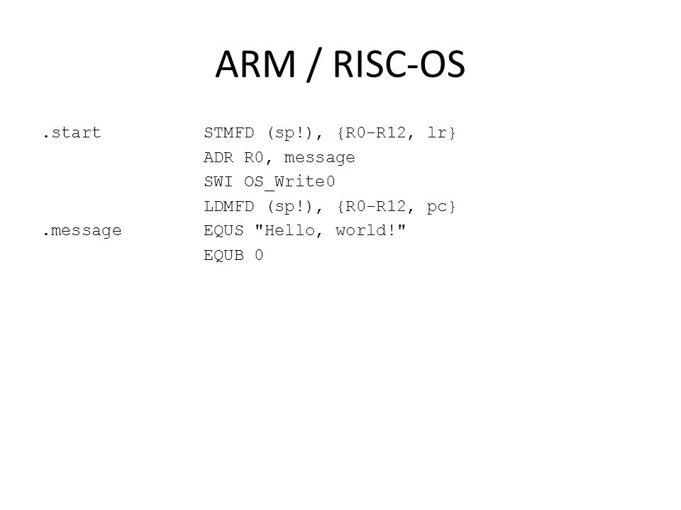 ARM / RISC-OS.start STMFD (sp!), {R0-R12, lr} ADR R0, message SWI OS_Write0 LDMFD (sp!), {R0-R12, pc}.message EQUS Hello, world! EQUB 0