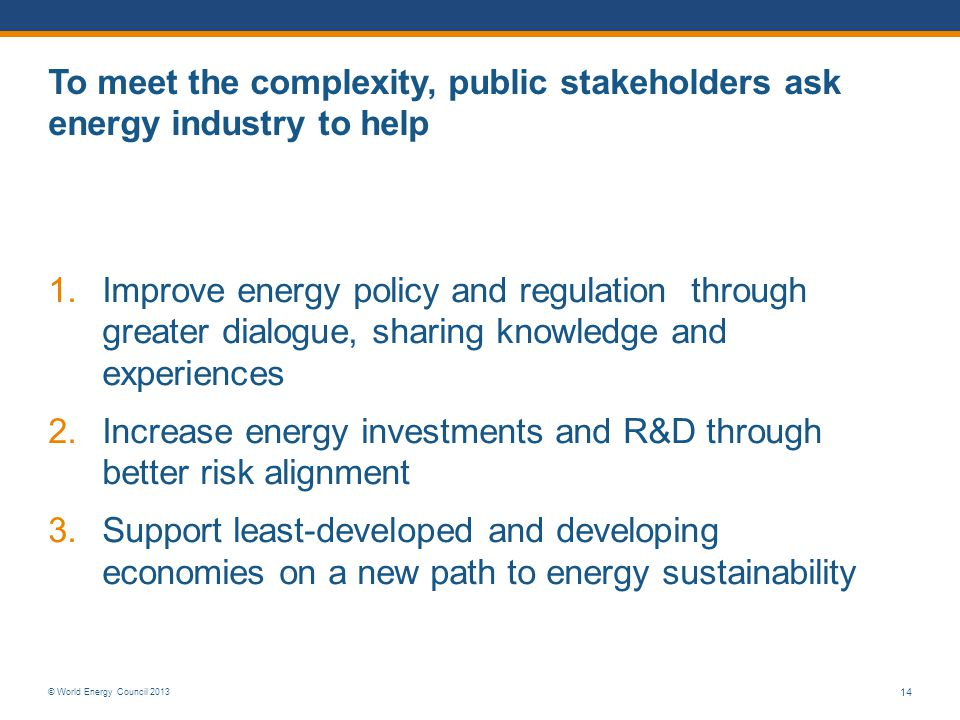 © World Energy Council 2013 14 To meet the complexity, public stakeholders ask energy industry to help 1.Improve energy policy and regulation through greater dialogue, sharing knowledge and experiences 2.Increase energy investments and R&D through better risk alignment 3.Support least-developed and developing economies on a new path to energy sustainability