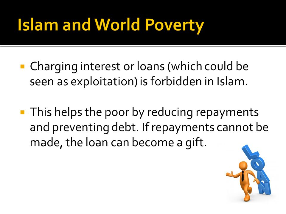  Charging interest or loans (which could be seen as exploitation) is forbidden in Islam.  This helps the poor by reducing repayments and preventing