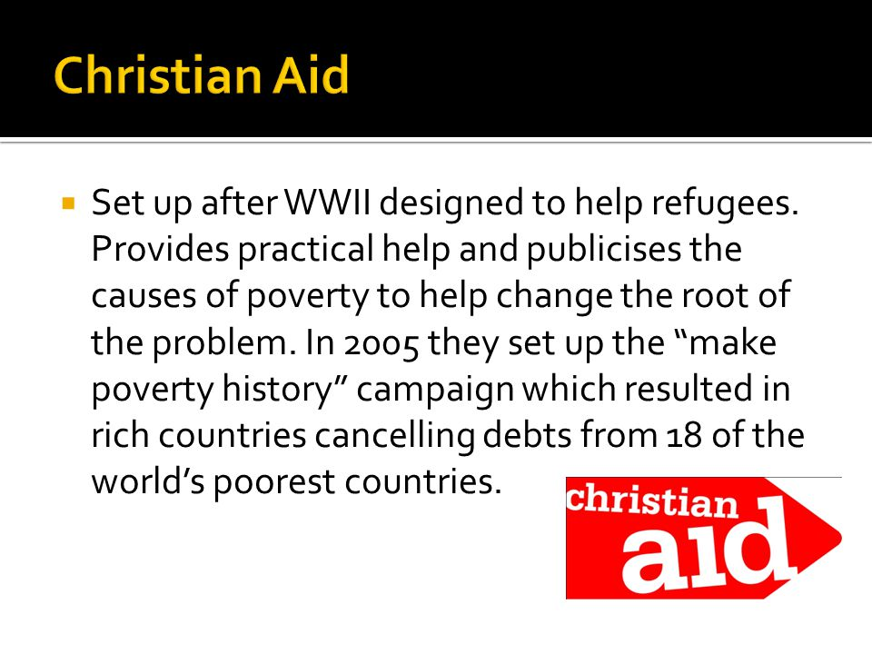  Set up after WWII designed to help refugees. Provides practical help and publicises the causes of poverty to help change the root of the problem. In