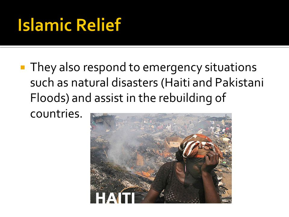  They also respond to emergency situations such as natural disasters (Haiti and Pakistani Floods) and assist in the rebuilding of countries.