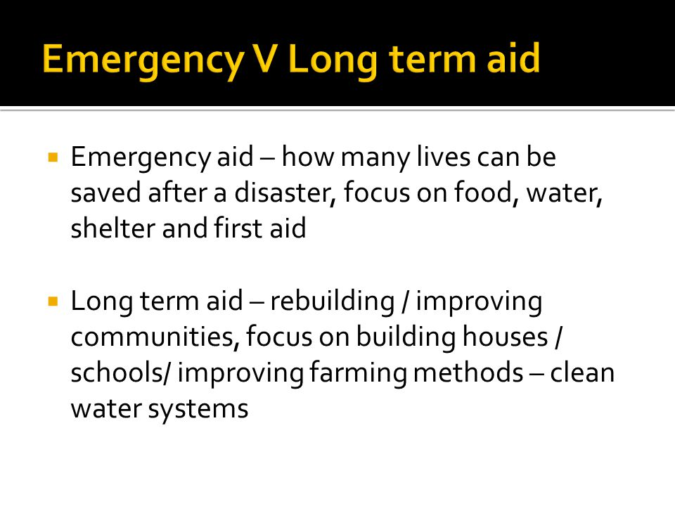  Emergency aid – how many lives can be saved after a disaster, focus on food, water, shelter and first aid  Long term aid – rebuilding / improving c