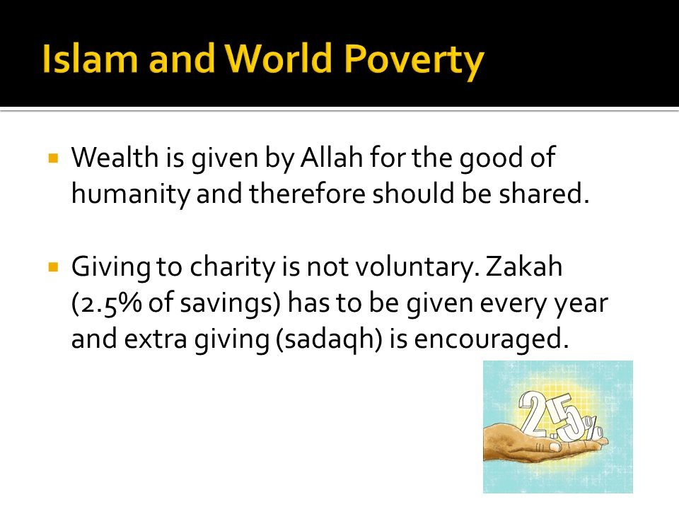  Wealth is given by Allah for the good of humanity and therefore should be shared.  Giving to charity is not voluntary. Zakah (2.5% of savings) has