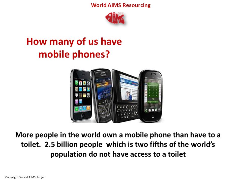 World AIMS Resourcing How many of us have mobile phones.