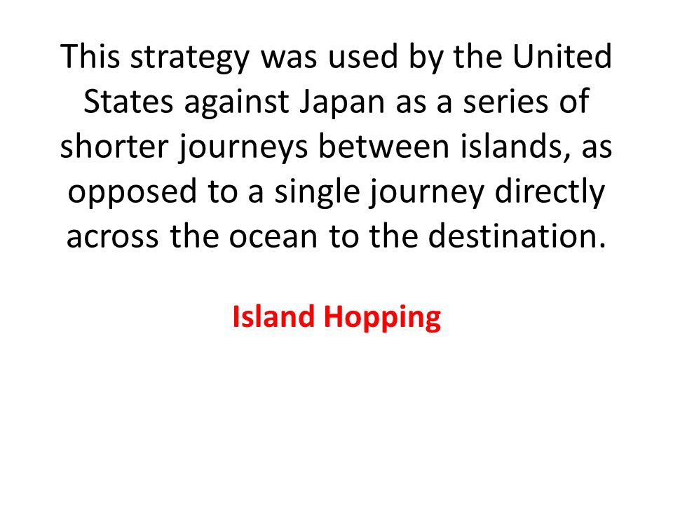 This strategy was used by the United States against Japan as a series of shorter journeys between islands, as opposed to a single journey directly across the ocean to the destination.