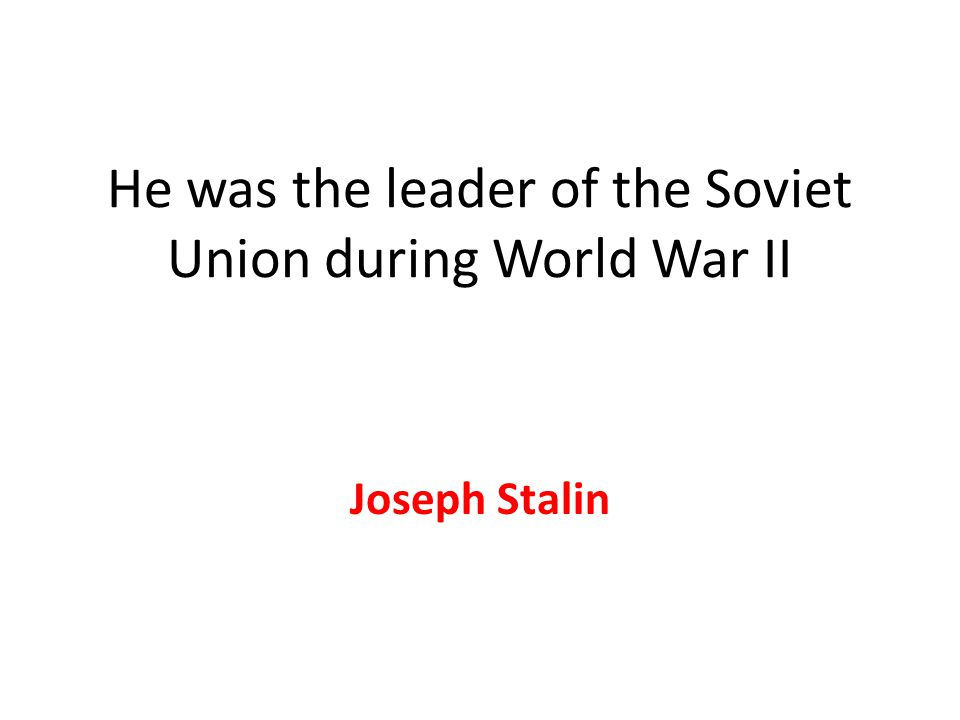He was the leader of the Soviet Union during World War II Joseph Stalin