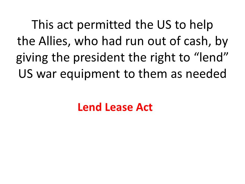 This act permitted the US to help the Allies, who had run out of cash, by giving the president the right to lend US war equipment to them as needed Lend Lease Act