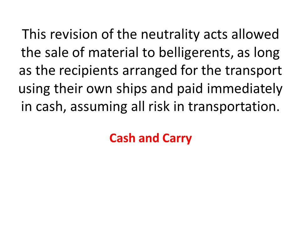 This revision of the neutrality acts allowed the sale of material to belligerents, as long as the recipients arranged for the transport using their own ships and paid immediately in cash, assuming all risk in transportation.