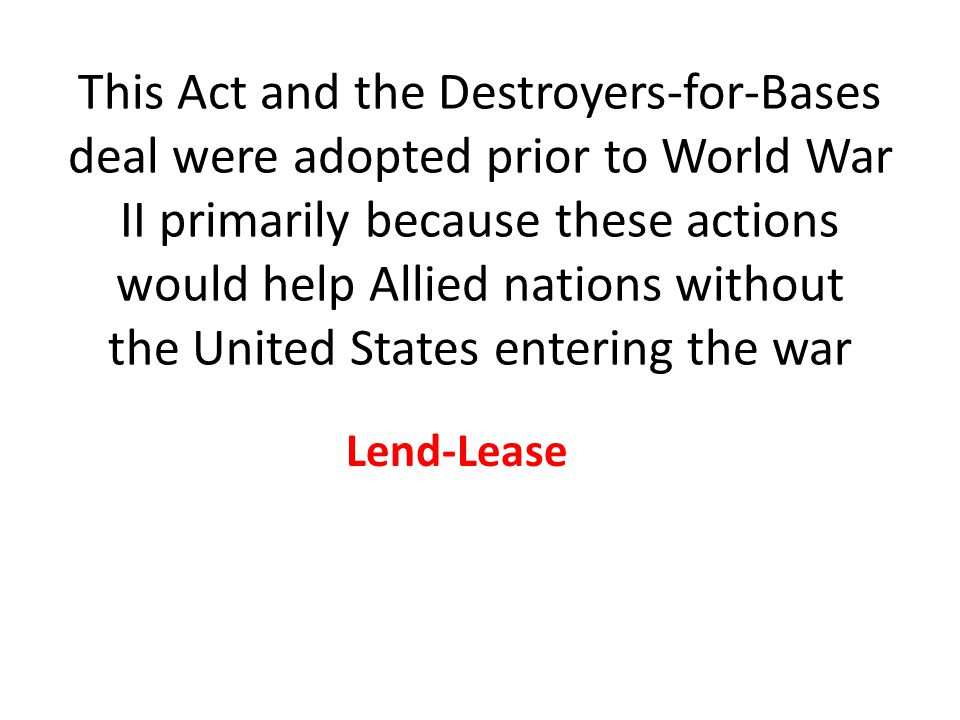 This Act and the Destroyers-for-Bases deal were adopted prior to World War II primarily because these actions would help Allied nations without the United States entering the war Lend-Lease
