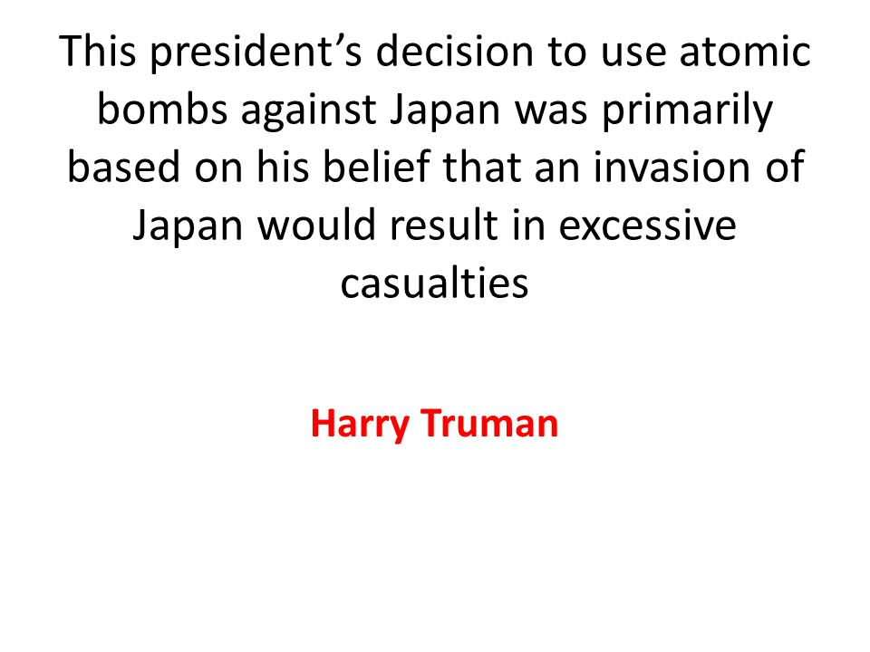 This president's decision to use atomic bombs against Japan was primarily based on his belief that an invasion of Japan would result in excessive casualties Harry Truman