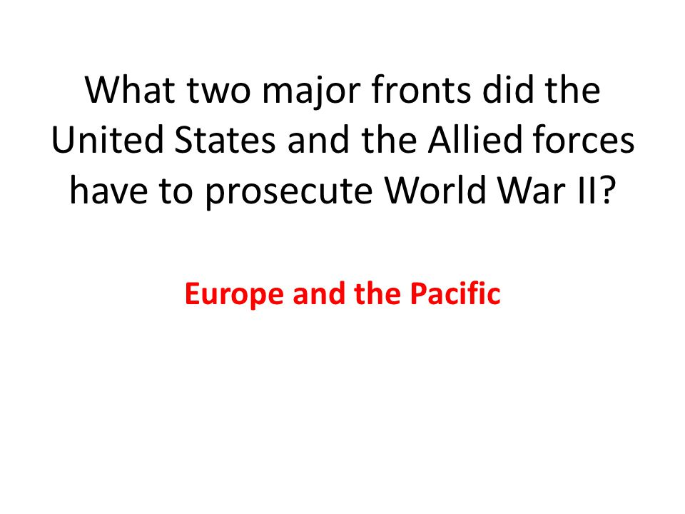 What two major fronts did the United States and the Allied forces have to prosecute World War II.
