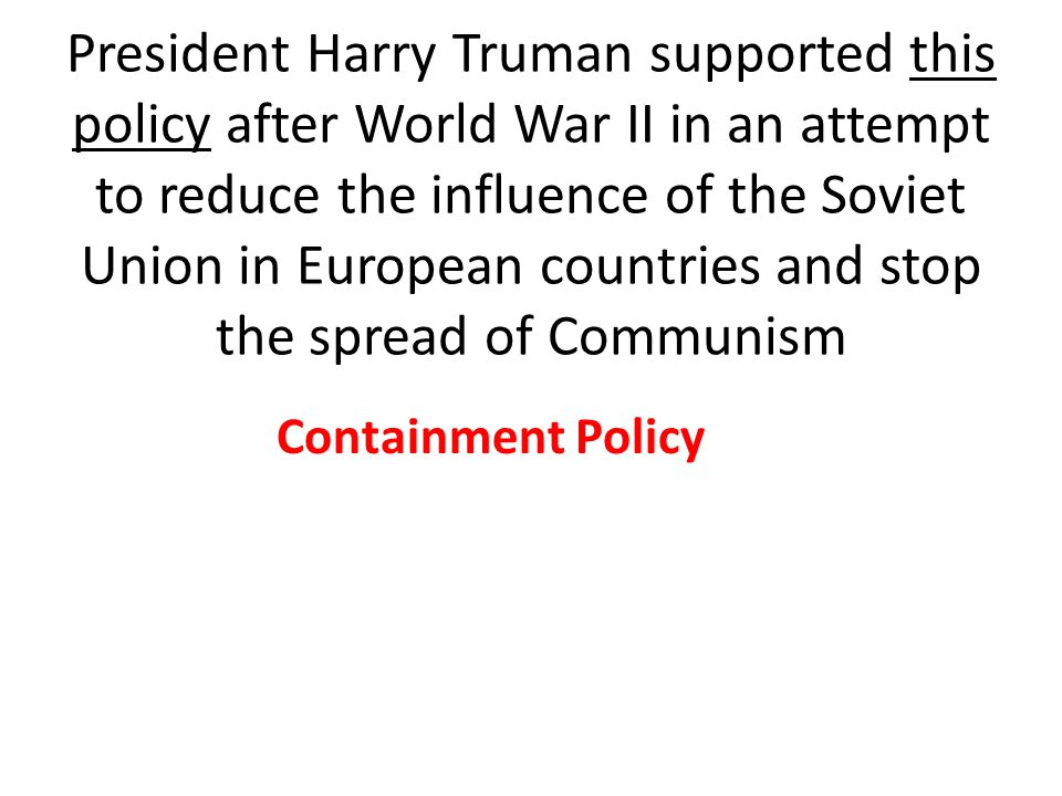 President Harry Truman supported this policy after World War II in an attempt to reduce the influence of the Soviet Union in European countries and stop the spread of Communism Containment Policy