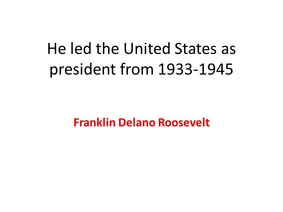 He led the United States as president from 1933-1945 Franklin Delano Roosevelt