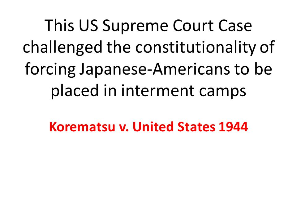 This US Supreme Court Case challenged the constitutionality of forcing Japanese-Americans to be placed in interment camps Korematsu v.