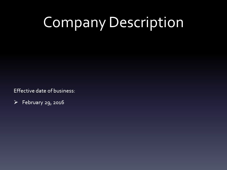 Company Description Effective date of business:  February 29, 2016