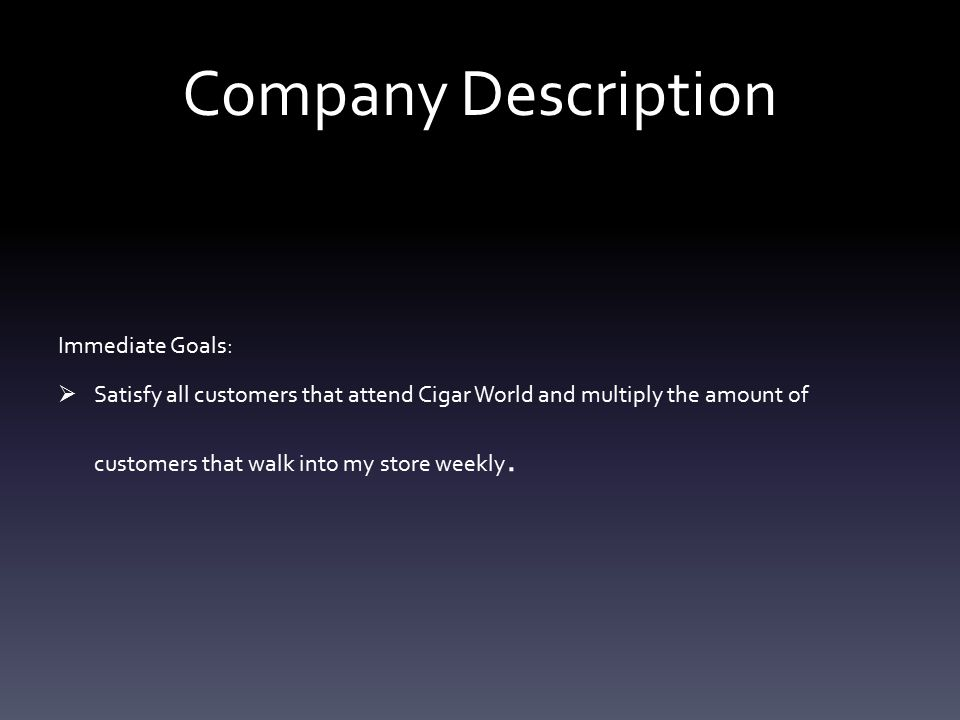 Company Description Immediate Goals:  Satisfy all customers that attend Cigar World and multiply the amount of customers that walk into my store weekly.