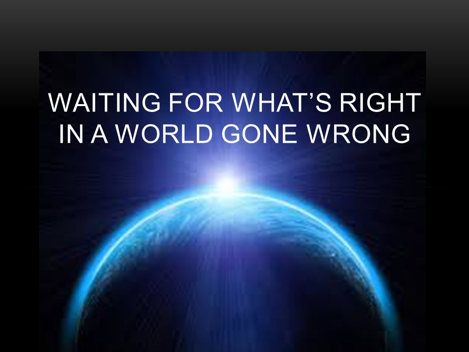 WAITING FOR WHAT'S RIGHT IN A WORLD GONE WRONG