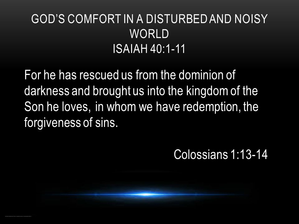 GOD'S COMFORT IN A DISTURBED AND NOISY WORLD ISAIAH 40:1-11 For he has rescued us from the dominion of darkness and brought us into the kingdom of the Son he loves, in whom we have redemption, the forgiveness of sins.