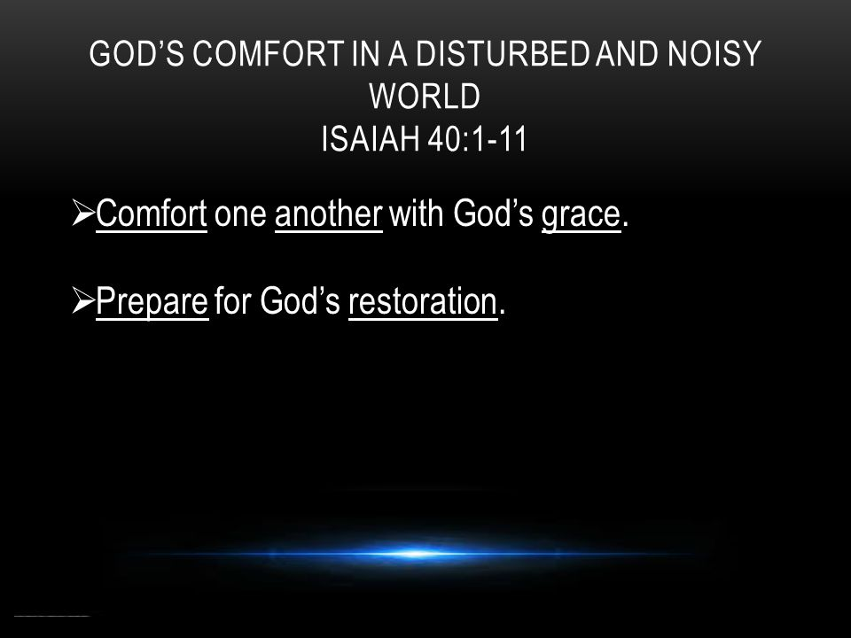 GOD'S COMFORT IN A DISTURBED AND NOISY WORLD ISAIAH 40:1-11  Comfort one another with God's grace.