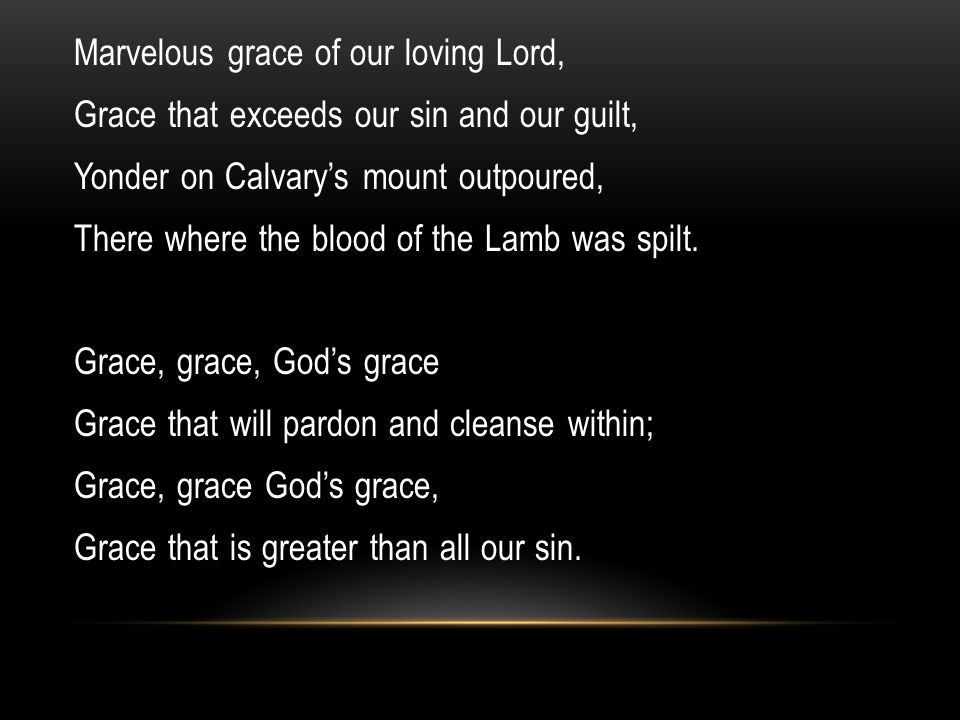Marvelous grace of our loving Lord, Grace that exceeds our sin and our guilt, Yonder on Calvary's mount outpoured, There where the blood of the Lamb was spilt.