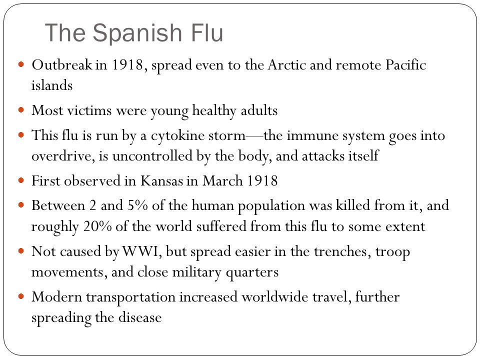 The Spanish Flu Outbreak in 1918, spread even to the Arctic and remote Pacific islands Most victims were young healthy adults This flu is run by a cyt