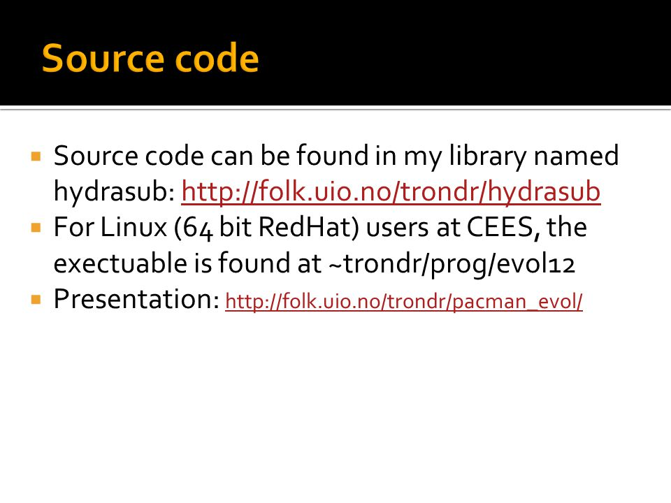  Source code can be found in my library named hydrasub: http://folk.uio.no/trondr/hydrasubhttp://folk.uio.no/trondr/hydrasub  For Linux (64 bit RedHat) users at CEES, the exectuable is found at ~trondr/prog/evol12  Presentation: http://folk.uio.no/trondr/pacman_evol/ http://folk.uio.no/trondr/pacman_evol/