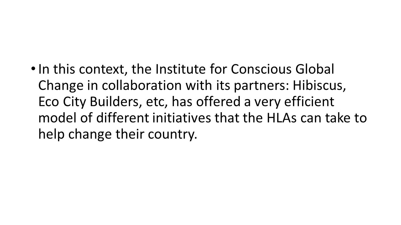 In this context, the Institute for Conscious Global Change in collaboration with its partners: Hibiscus, Eco City Builders, etc, has offered a very efficient model of different initiatives that the HLAs can take to help change their country.
