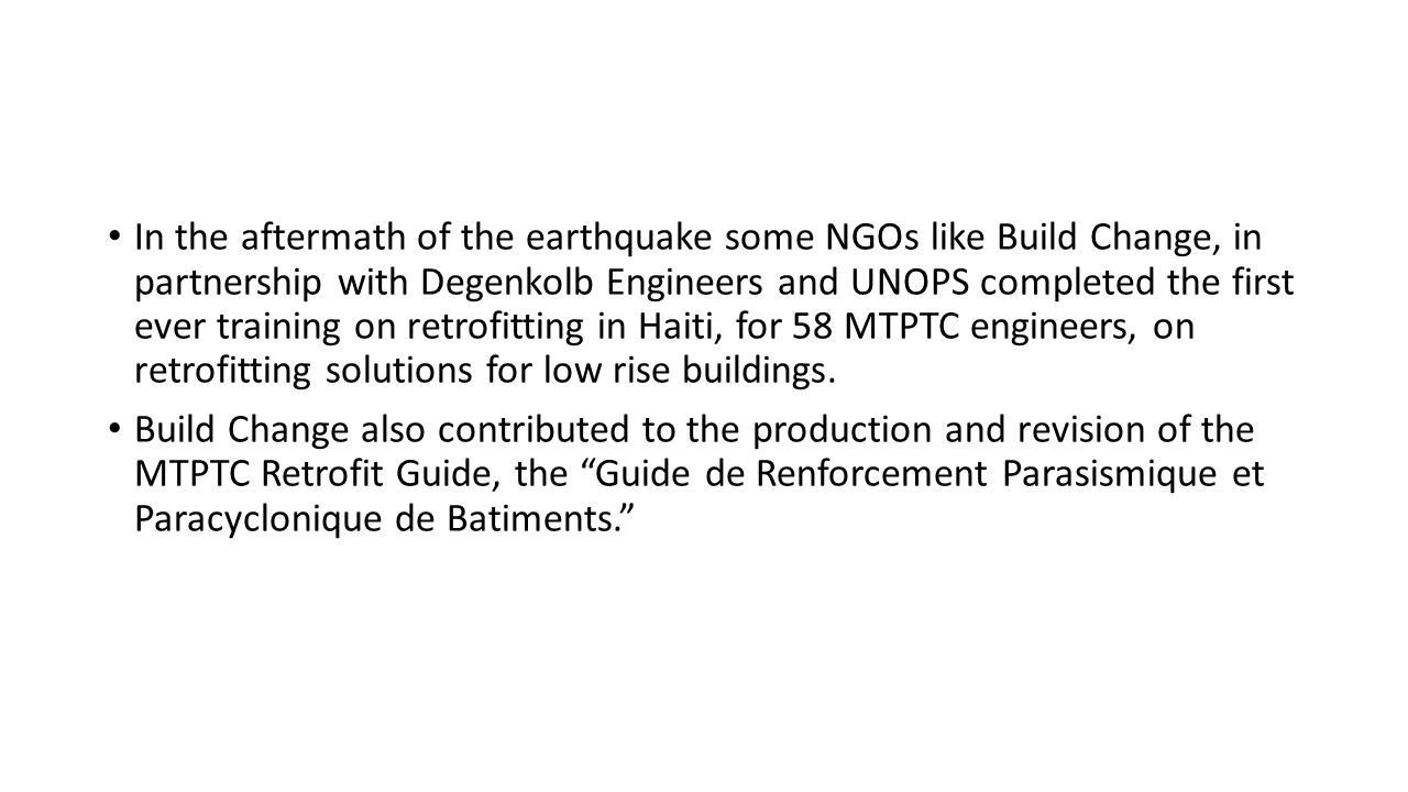 In the aftermath of the earthquake some NGOs like Build Change, in partnership with Degenkolb Engineers and UNOPS completed the first ever training on retrofitting in Haiti, for 58 MTPTC engineers, on retrofitting solutions for low rise buildings.