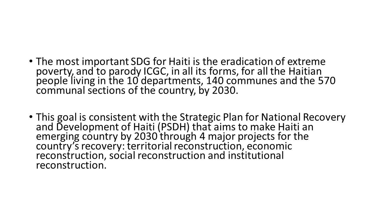 The most important SDG for Haiti is the eradication of extreme poverty, and to parody ICGC, in all its forms, for all the Haitian people living in the 10 departments, 140 communes and the 570 communal sections of the country, by 2030.
