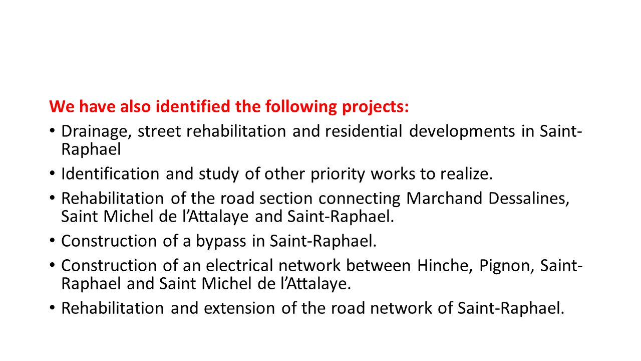We have also identified the following projects: Drainage, street rehabilitation and residential developments in Saint- Raphael Identification and study of other priority works to realize.