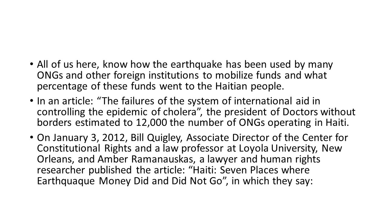 All of us here, know how the earthquake has been used by many ONGs and other foreign institutions to mobilize funds and what percentage of these funds went to the Haitian people.