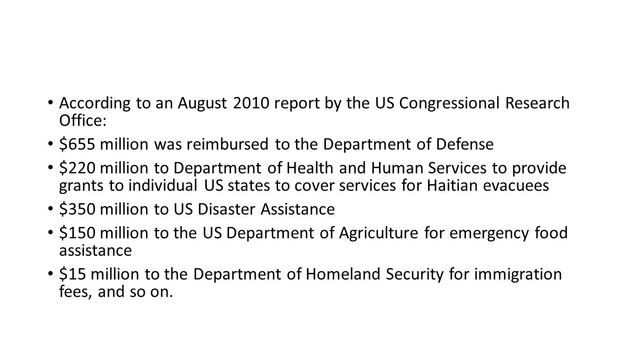 According to an August 2010 report by the US Congressional Research Office: $655 million was reimbursed to the Department of Defense $220 million to Department of Health and Human Services to provide grants to individual US states to cover services for Haitian evacuees $350 million to US Disaster Assistance $150 million to the US Department of Agriculture for emergency food assistance $15 million to the Department of Homeland Security for immigration fees, and so on.