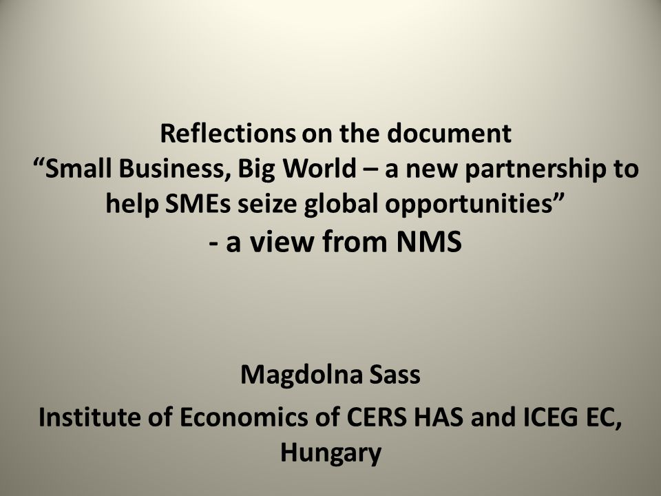Reflections on the document Small Business, Big World – a new partnership to help SMEs seize global opportunities - a view from NMS Magdolna Sass Institute of Economics of CERS HAS and ICEG EC, Hungary