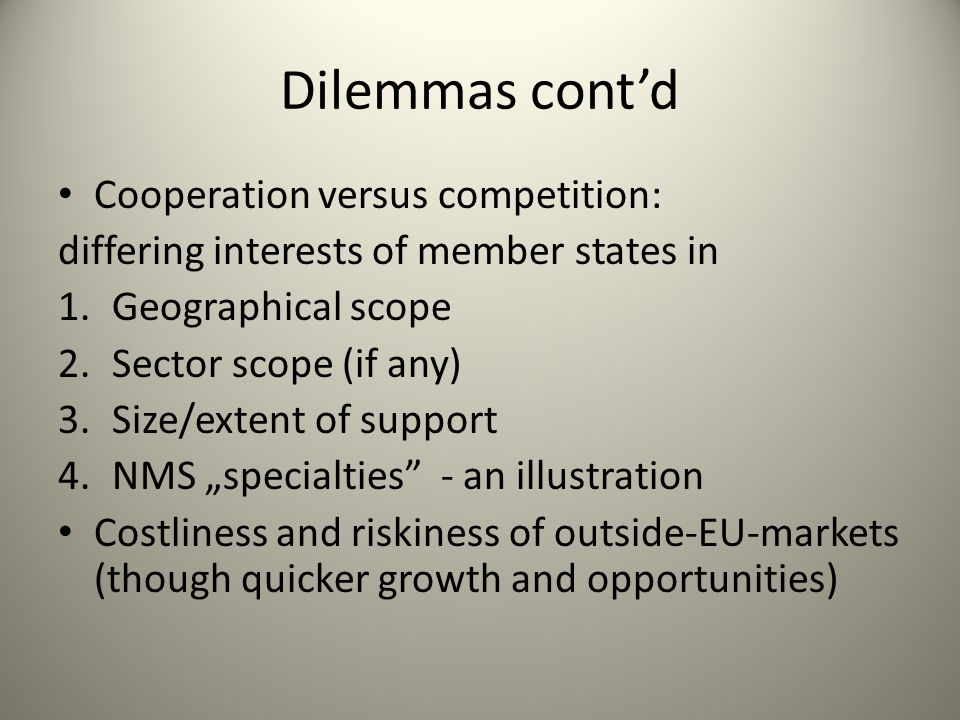 "Dilemmas cont'd Cooperation versus competition: differing interests of member states in 1.Geographical scope 2.Sector scope (if any) 3.Size/extent of support 4.NMS ""specialties - an illustration Costliness and riskiness of outside-EU-markets (though quicker growth and opportunities)"
