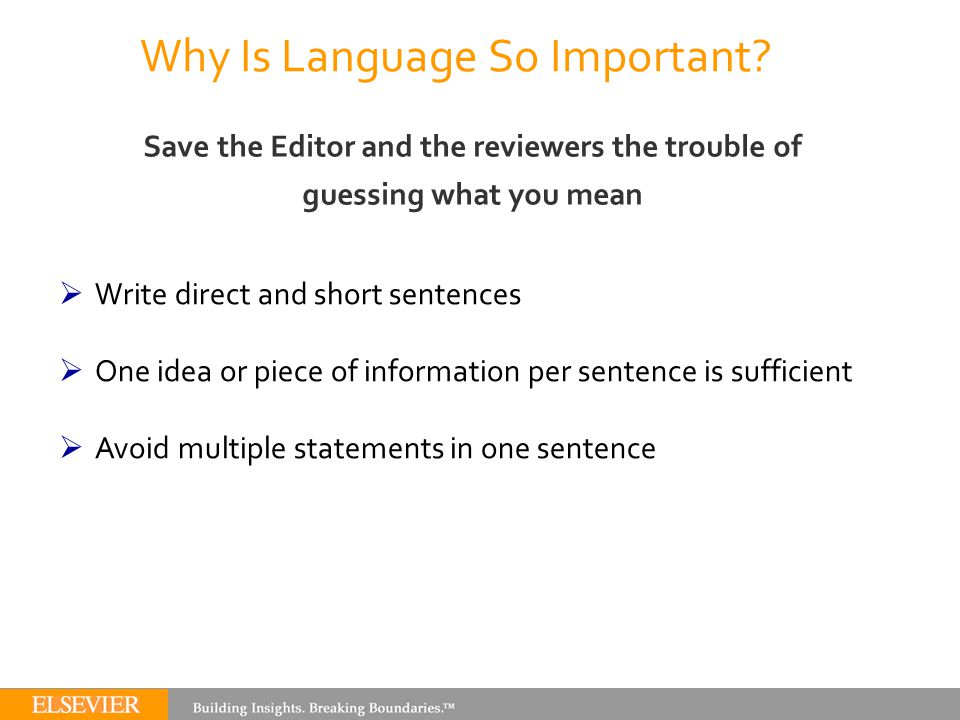 Why Is Language So Important? Save the Editor and the reviewers the trouble of guessing what you mean  Write direct and short sentences  One idea or