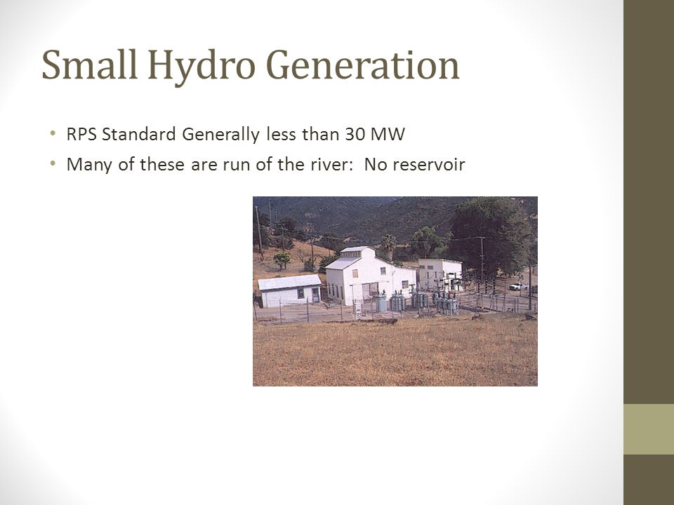 Small Hydro Generation RPS Standard Generally less than 30 MW Many of these are run of the river: No reservoir